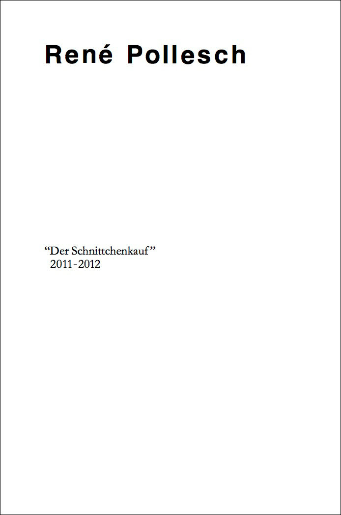 "René Pollesch – ""Der Schnittchenkauf"" 2011-2012 2012, 96 pages, Owrps, 17,8 x 11,8 cm Euro 12,- – This new book is the first publication of writings by the Berlin based theater director René Pollesch. The book is published on the occasion of the exhibition at our Berlin gallery in December 2011."