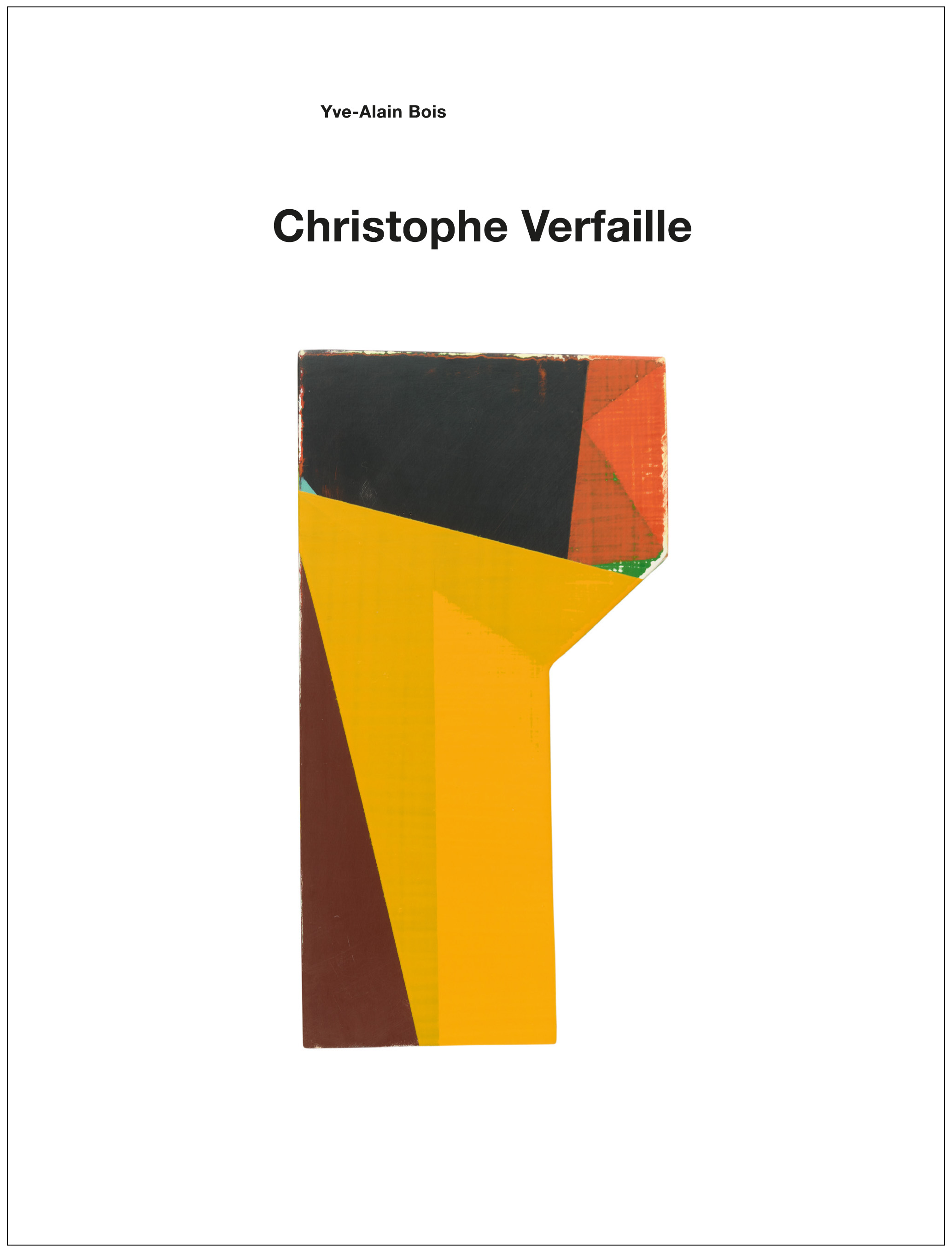 "Yve-Alain Bois – ""Christophe Verfaille"" 2014, 64 pages, fully illustrated, Owrps, 23 x 17,5 cm Edition 800 Euro 20,- – First monograph on the artist Christophe Verfaille (1953-2011) with a new essay by Yve-Alain Bois both in English and German."